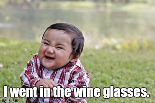 Evil Toddler Meme | I went in the wine glasses. | image tagged in memes,evil toddler | made w/ Imgflip meme maker