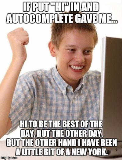 "Wow! That's exactly what I wanted to type! | IF PUT ""HI"" IN AND AUTOCOMPLETE GAVE ME... HI TO BE THE BEST OF THE DAY, BUT THE OTHER DAY, BUT THE OTHER HAND I HAVE BEEN A LITTLE BIT OF A 