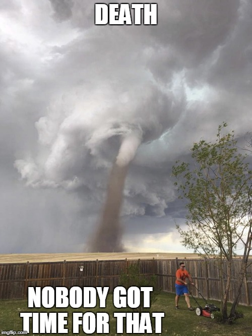 DEATH NOBODY GOT TIME FOR THAT | image tagged in tornadoes i ain't got no time for that | made w/ Imgflip meme maker