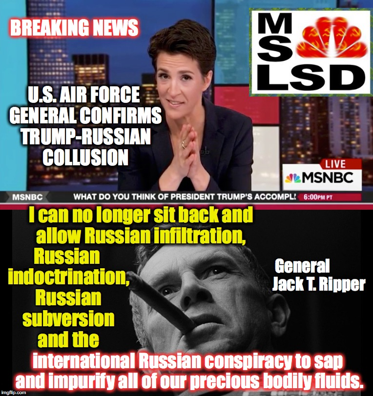sometimes it gets Dr. Strangelove crazy | U.S. AIR FORCE GENERAL CONFIRMS TRUMP-RUSSIAN COLLUSION international Russian conspiracy to sap and impurify all of our precious bodily flui | image tagged in russia,rachel maddow | made w/ Imgflip meme maker