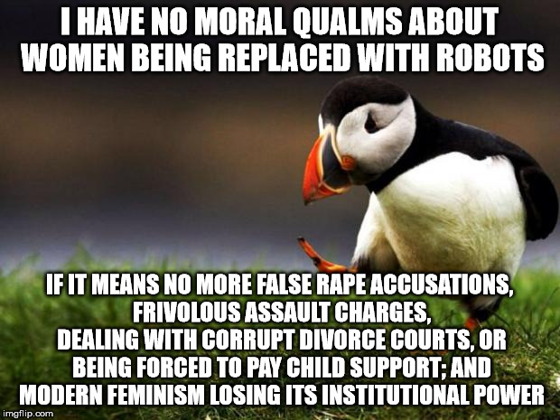 Unpopular Opinion Puffin Meme | I HAVE NO MORAL QUALMS ABOUT WOMEN BEING REPLACED WITH ROBOTS IF IT MEANS NO MORE FALSE **PE ACCUSATIONS, FRIVOLOUS ASSAULT CHARGES, DEALING | image tagged in memes,unpopular opinion puffin | made w/ Imgflip meme maker
