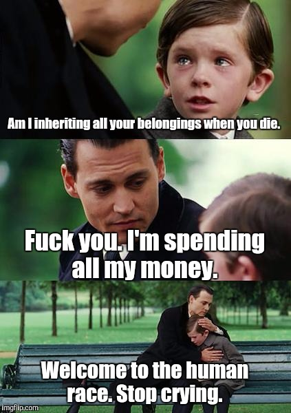 Finding Neverland Meme | Am I inheriting all your belongings when you die. F**k you. I'm spending all my money. Welcome to the human race. Stop crying. | image tagged in memes,finding neverland | made w/ Imgflip meme maker