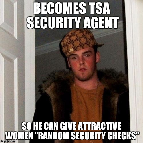 "Scumbag Steve Meme | BECOMES TSA SECURITY AGENT SO HE CAN GIVE ATTRACTIVE WOMEN ""RANDOM SECURITY CHECKS"" 
