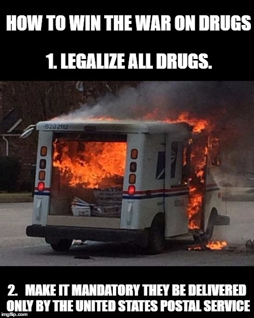 HOW TO WIN THE WAR ON DRUGS 2.   MAKE IT MANDATORY THEY BE DELIVERED ONLY BY THE UNITED STATES POSTAL SERVICE 1. LEGALIZE ALL DRUGS. | image tagged in mail fire,drugs | made w/ Imgflip meme maker