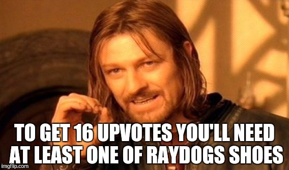 One Does Not Simply Meme | TO GET 16 UPVOTES YOU'LL NEED AT LEAST ONE OF RAYDOGS SHOES | image tagged in memes,one does not simply | made w/ Imgflip meme maker
