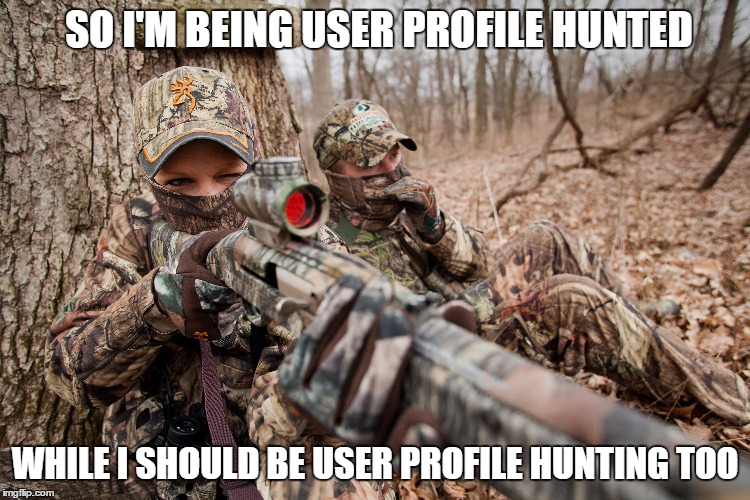 SO I'M BEING USER PROFILE HUNTED WHILE I SHOULD BE USER PROFILE HUNTING TOO | made w/ Imgflip meme maker