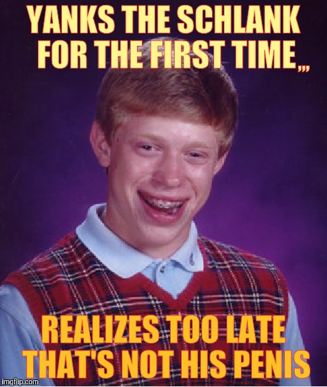 Bad Luck Brian Meme | YANKS THE SCHLANK FOR THE FIRST TIME REALIZES TOO LATE THAT'S NOT HIS P**IS ,,, | image tagged in memes,bad luck brian | made w/ Imgflip meme maker