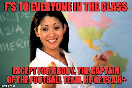 Unhelpful High School Teacher Meme | F'S TO EVERYONE IN THE CLASS EXCEPT FOR BRODY, THE CAPTAIN OF THE FOOTBALL TEAM, HE GETS A B+ | image tagged in memes,unhelpful high school teacher | made w/ Imgflip meme maker