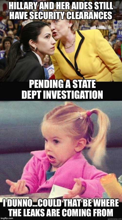 So simple, even a cave man can figure it out  | HILLARY AND HER AIDES STILL HAVE SECURITY CLEARANCES I DUNNO...COULD THAT BE WHERE THE LEAKS ARE COMING FROM PENDING A STATE DEPT INVESTIGAT | image tagged in hillary,email scandal,leaks,state department,fbi | made w/ Imgflip meme maker