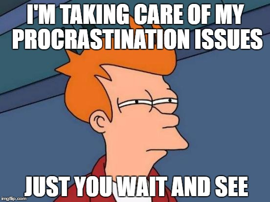 Futurama Fry Meme | I'M TAKING CARE OF MY PROCRASTINATION ISSUES JUST YOU WAIT AND SEE | image tagged in memes,futurama fry,procrastination | made w/ Imgflip meme maker