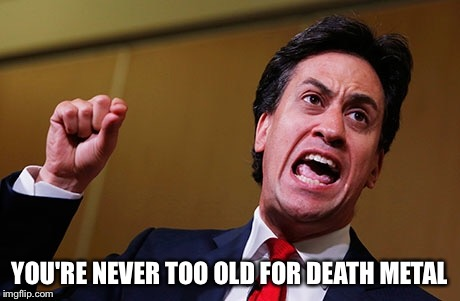 YOU'RE NEVER TOO OLD FOR DEATH METAL | image tagged in ed miliband,death metal | made w/ Imgflip meme maker