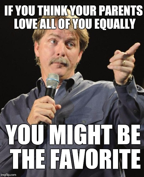 IF YOU THINK YOUR PARENTS LOVE ALL OF YOU EQUALLY YOU MIGHT BE THE FAVORITE | image tagged in jeff foxworthy | made w/ Imgflip meme maker