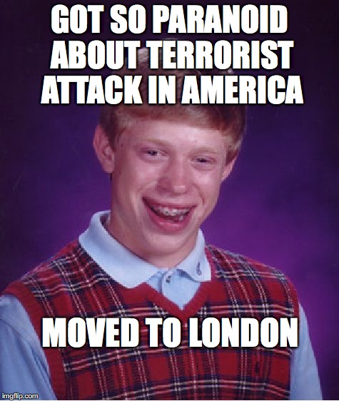 one for bad luck brian week | GOT SO PARANOID ABOUT TERRORIST ATTACK IN AMERICA MOVED TO LONDON | image tagged in memes,bad luck brian,terrorism,london | made w/ Imgflip meme maker