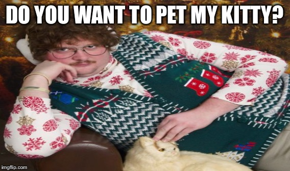 DO YOU WANT TO PET MY KITTY? | made w/ Imgflip meme maker