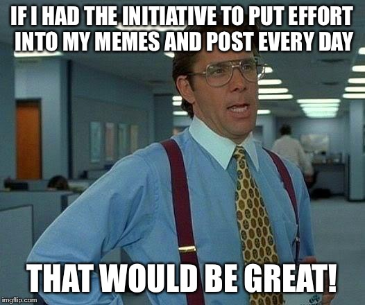That Would Be Great Meme | IF I HAD THE INITIATIVE TO PUT EFFORT INTO MY MEMES AND POST EVERY DAY THAT WOULD BE GREAT! | image tagged in memes,that would be great | made w/ Imgflip meme maker