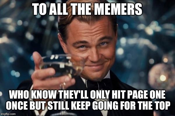 Leonardo Dicaprio Cheers Meme | TO ALL THE MEMERS WHO KNOW THEY'LL ONLY HIT PAGE ONE ONCE BUT STILL KEEP GOING FOR THE TOP | image tagged in memes,leonardo dicaprio cheers | made w/ Imgflip meme maker