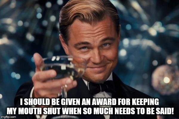 Leonardo Dicaprio Cheers Meme | I SHOULD BE GIVEN AN AWARD FOR KEEPING MY MOUTH SHUT WHEN SO MUCH NEEDS TO BE SAID! | image tagged in memes,leonardo dicaprio cheers | made w/ Imgflip meme maker