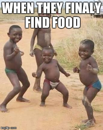 African kids dancing | WHEN THEY FINALY FIND FOOD | image tagged in african kids dancing | made w/ Imgflip meme maker