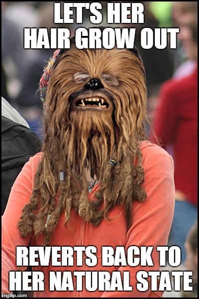 She Goes Au Naturale | LET'S HER HAIR GROW OUT REVERTS BACK TO HER NATURAL STATE | image tagged in memes,college liberal,star wars,chewbacca | made w/ Imgflip meme maker