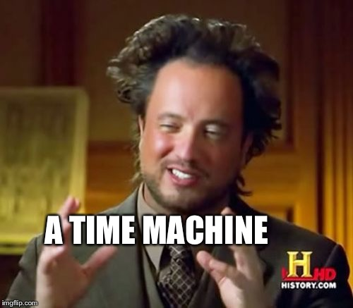 Ancient Aliens Meme | A TIME MACHINE | image tagged in memes,ancient aliens | made w/ Imgflip meme maker