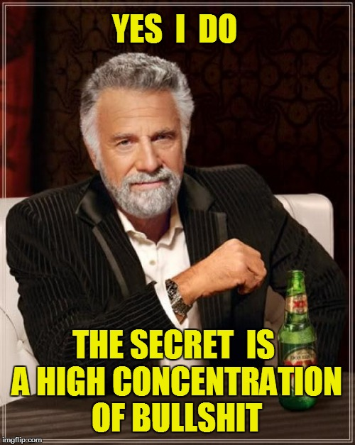 The Most Interesting Man In The World Meme | YES  I  DO THE SECRET  IS A HIGH CONCENTRATION OF BULLSHIT | image tagged in memes,the most interesting man in the world | made w/ Imgflip meme maker
