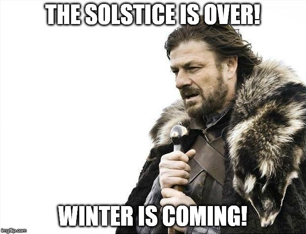 Summer Solstice Is Over | THE SOLSTICE IS OVER! WINTER IS COMING! | image tagged in memes,brace yourselves x is coming | made w/ Imgflip meme maker