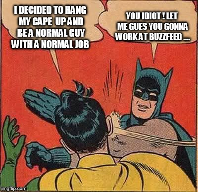 Batman Slapping Robin Meme | I DECIDED TO HANG MY CAPE  UP AND BE A NORMAL GUY WITH A NORMAL JOB YOU IDIOT ! LET ME GUES YOU GONNA WORK AT BUZZFEED .... | image tagged in memes,batman slapping robin | made w/ Imgflip meme maker