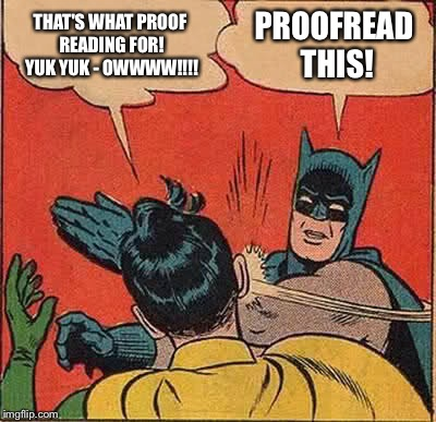 Batman Slapping Robin Meme | THAT'S WHAT PROOF READING FOR! YUK YUK - OWWWW!!!! PROOFREAD THIS! | image tagged in memes,batman slapping robin | made w/ Imgflip meme maker