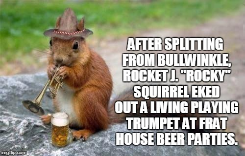 "And now, here's something we hope you'll really like... | AFTER SPLITTING FROM BULLWINKLE, ROCKET J. ""ROCKY"" SQUIRREL EKED OUT A LIVING PLAYING TRUMPET AT FRAT HOUSE BEER PARTIES. 