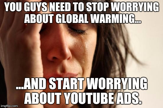First World Problems Meme | YOU GUYS NEED TO STOP WORRYING ABOUT GLOBAL WARMING... ...AND START WORRYING ABOUT YOUTUBE ADS. | image tagged in memes,first world problems | made w/ Imgflip meme maker