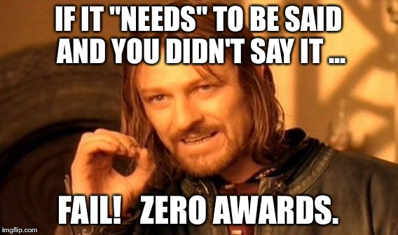 "One Does Not Simply Meme | IF IT ""NEEDS"" TO BE SAID AND YOU DIDN'T SAY IT ... FAIL!   ZERO AWARDS. 