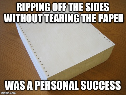 RIPPING OFF THE SIDES WITHOUT TEARING THE PAPER WAS A PERSONAL SUCCESS | image tagged in dot matrix paper | made w/ Imgflip meme maker