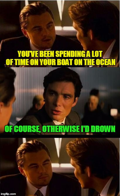 sounds sensible | YOU'VE BEEN SPENDING A LOT OF TIME ON YOUR BOAT ON THE OCEAN OF COURSE, OTHERWISE I'D DROWN | image tagged in memes,inception | made w/ Imgflip meme maker