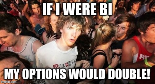I dun like the pene  | IF I WERE BI MY OPTIONS WOULD DOUBLE! | image tagged in memes,sudden clarity clarence | made w/ Imgflip meme maker