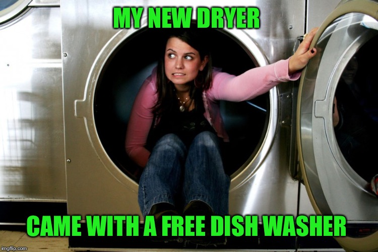 Buy One Get One??  | MY NEW DRYER CAME WITH A FREE DISH WASHER | image tagged in lynch1979,missing you all,lol | made w/ Imgflip meme maker