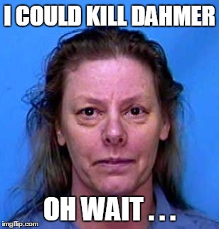 I COULD KILL DAHMER OH WAIT . . . | made w/ Imgflip meme maker