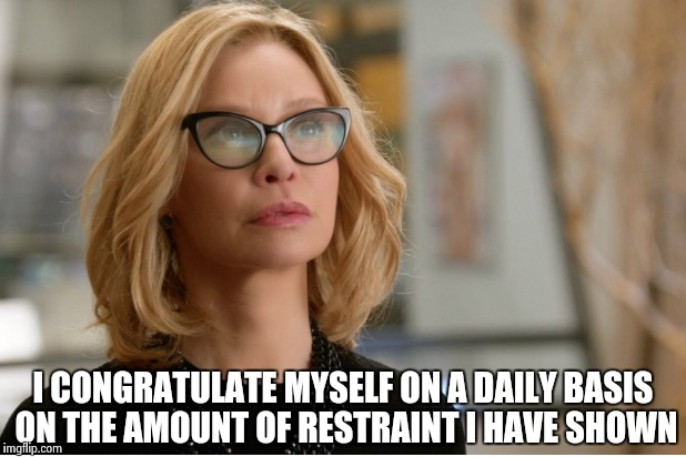 Callista Flockhart | I CONGRATULATE MYSELF ON A DAILY BASIS ON THE AMOUNT OF RESTRAINT I HAVE SHOWN | image tagged in callista flockhart | made w/ Imgflip meme maker