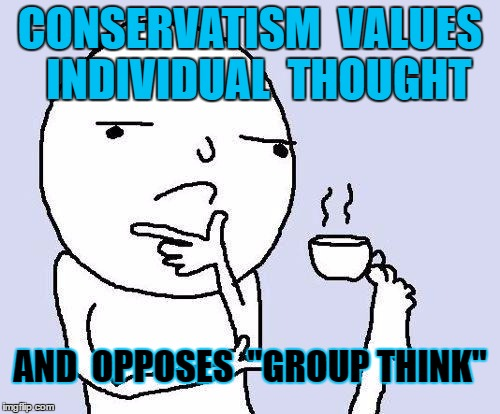 "thinking meme | CONSERVATISM  VALUES  INDIVIDUAL  THOUGHT AND  OPPOSES  ""GROUP THINK"" 
