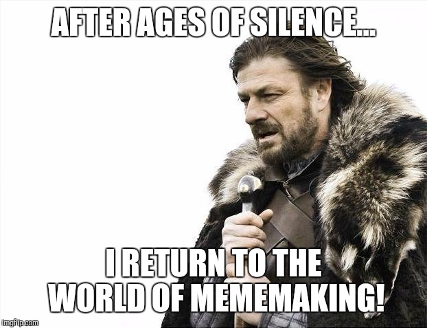 My Return | AFTER AGES OF SILENCE... I RETURN TO THE WORLD OF MEMEMAKING! | image tagged in memes,brace yourselves x is coming | made w/ Imgflip meme maker