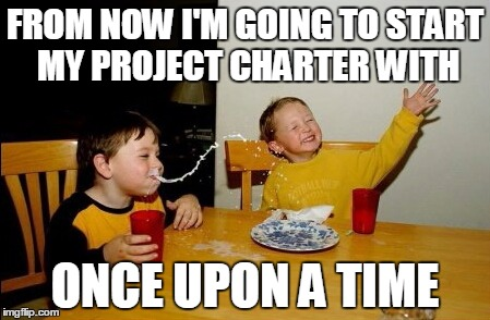 Lets face it, it's a Fairy Tale anyway. | FROM NOW I'M GOING TO START MY PROJECT CHARTER WITH ONCE UPON A TIME | image tagged in memes,yo mamas so fat,project management,computers | made w/ Imgflip meme maker