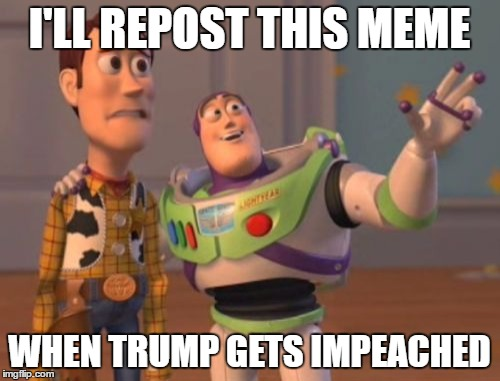 X, X Everywhere Meme | I'LL REPOST THIS MEME WHEN TRUMP GETS IMPEACHED | image tagged in memes,x,x everywhere,x x everywhere | made w/ Imgflip meme maker