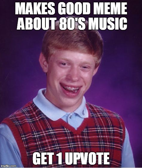 That 1 upvote was by himself in duplicate account!  | MAKES GOOD MEME ABOUT 80'S MUSIC GET 1 UPVOTE | image tagged in memes,bad luck brian,music,music joke | made w/ Imgflip meme maker