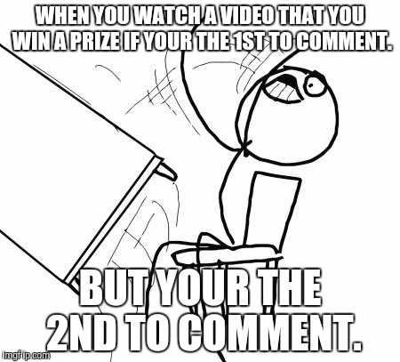 When You Watch A Video. | WHEN YOU WATCH A VIDEO THAT YOU WIN A PRIZE IF YOUR THE 1ST TO COMMENT. BUT YOUR THE 2ND TO COMMENT. | image tagged in memes,table flip guy,funny memes | made w/ Imgflip meme maker