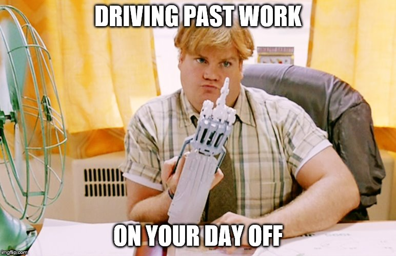 Chris Farley | DRIVING PAST WORK ON YOUR DAY OFF | image tagged in chris farley | made w/ Imgflip meme maker