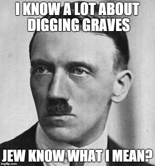 I KNOW A LOT ABOUT DIGGING GRAVES JEW KNOW WHAT I MEAN? | made w/ Imgflip meme maker