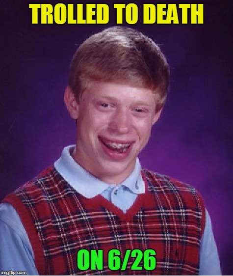 Bad Luck Brian Meme | TROLLED TO DEATH ON 6/26 | image tagged in memes,bad luck brian | made w/ Imgflip meme maker
