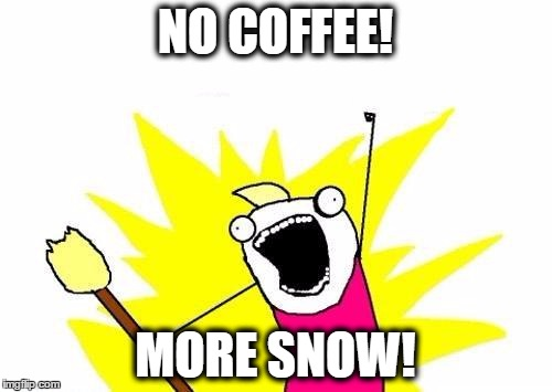 X All The Y Meme | NO COFFEE! MORE SNOW! | image tagged in memes,x all the y | made w/ Imgflip meme maker