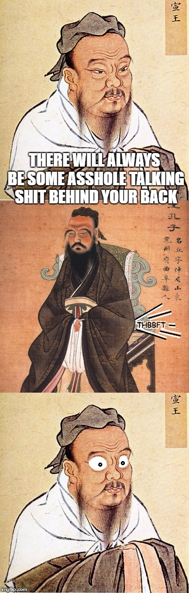 Confucius say... | THERE WILL ALWAYS BE SOME ASSHOLE TALKING SHIT BEHIND YOUR BACK | image tagged in memes,confucius says,confucius wide-eyed,fart jokes | made w/ Imgflip meme maker