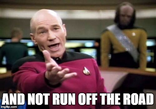 Picard Wtf Meme | AND NOT RUN OFF THE ROAD | image tagged in memes,picard wtf | made w/ Imgflip meme maker