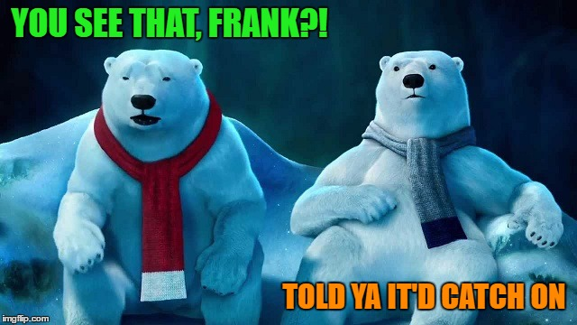 YOU SEE THAT, FRANK?! TOLD YA IT'D CATCH ON | made w/ Imgflip meme maker